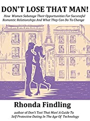 Don't Lose That Man!: How Women Sabotage Their Opportunities For Successful Romantic Relationships And What They Can Do To Change