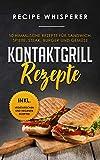 Kontaktgrill Rezepte: 50 himmlische Rezepte für Sandwich, Spieße, Steak, Burger und Gemüse (inkl. vegetarischen und veganen Rezepten)