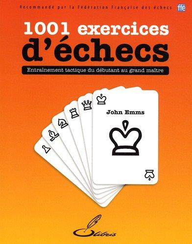 1001 exercices d'échecs: Entraînement tactique du débutant au grand maître. par John Emms