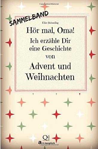 Hör mal, Oma! Ich erzähle Dir eine Geschichte von Advent und Weihnachten: Advents- und Weihnachtsgeschichten - Von Kindern erzählt
