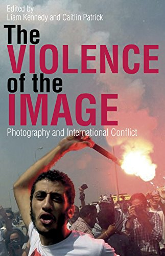 Violence of the Image, The: Photography and International Conflict (International Library of Visual Culture Book 15) (English Edition)