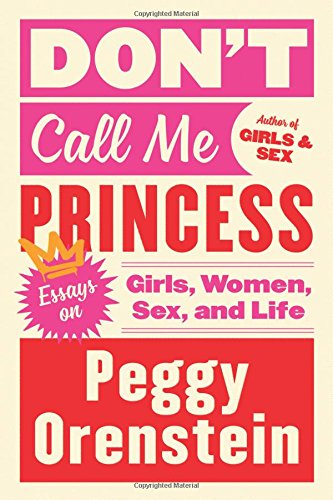 Don't Call Me Princess: Essays on Girls, Women, Sex, and Life por Peggy Orenstein