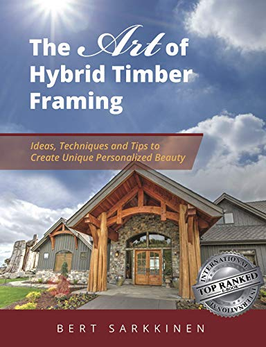 The Art of Hybrid Timber Framing: Timber Frame Ideas, Post & Beam Inspirations, Tips & Techniques (English Edition)