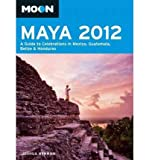 Moon Maya 2012: A Guide to Celebrations in Mexico, Guatemala, Belize & Honduras (Moon Maya: A Guide to Celebrations in Mexico, Guatemala, Belize & Honduras) (Paperback) - Common -