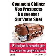 Comment Obliger vos visiteurs à dépenser sur votre site!: 13 techniques de conversion pour transformer vos prospects en clients