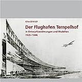 Der Flughafen Tempelhof: In Entwurfszeichnungen und Modellen 1935-1944