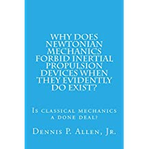 Why Does Newtonian Mechanics Forbid Inertial Propulsion Devices When They Evidently Do Exist?: Is Classical Mechanics A Done Deal? (English Edition)