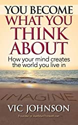You Become What You Think About: How Your Mind Creates The World You Live In by Vic Johnson (2014-05-17)