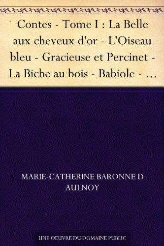 Contes - Tome I : La Belle aux cheveux d'or - L'Oiseau bleu - Gracieuse et Percinet - La Biche au bois - Babiole - Finette Cendron - Fortunée - La bonne ... Prince lutin - La Grenouille bienfaisante
