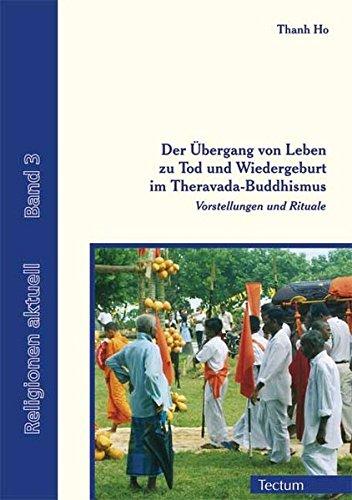 Der Übergang von Leben zu Tod und Wiedergeburt im Theravada-Buddhismus: Vorstellungen und Rituale (Religionen aktuell, Band 3)