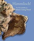 Himmlisch!: Der Barockbildhauer Johann Georg Pinsel