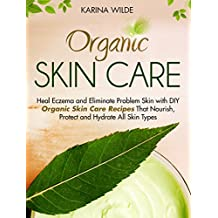 Organic Skin Care: Heal Eczema and Eliminate Problem Skin with DIY Organic Skin Care Recipes That Nourish, Protect and Hydrate All Skin Types (English Edition)