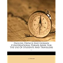 English, French And German Conversational Phrase-book: For The Use Of Students And Travellers ...