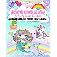 Unicorns and Mermaids and Animals Activity Books For Kids: coloring book, Dot To Dot, How To Draw (Unicorn For Girls)