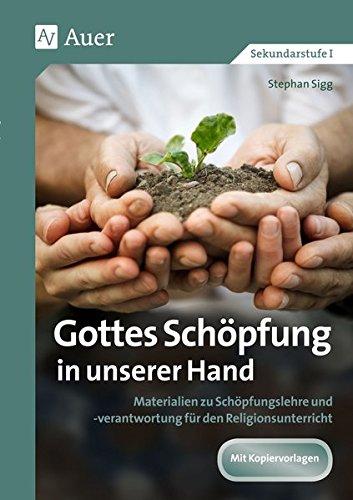 Gottes Schöpfung in unserer Hand: Materialien zu Schöpfungslehre und -verantwortung für den Religionsunterricht (5. bis 10. Klasse)