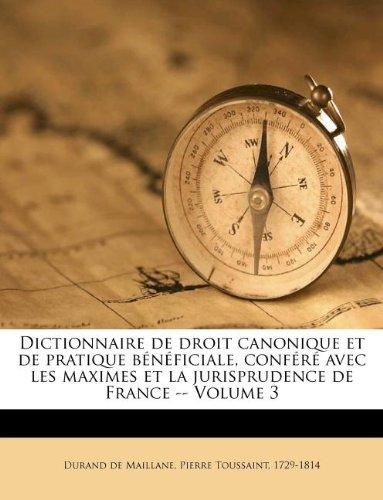 Dictionnaire de Droit Canonique Et de Pratique Beneficiale, Confere Avec Les Maximes Et La Jurisprudence de France - Volume 3
