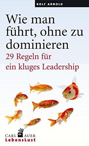 Wie man führt, ohne zu dominieren: 29 Regeln für ein kluges Leadership (Carl-Auer Lebenslust)