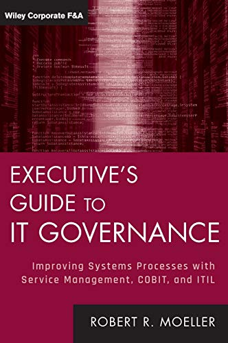 Executive\'s Guide to IT Governance: Improving Systems Processes with Service Management, COBIT, and ITIL (Wiley Corporate F&A, Band 637)
