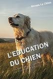 L'EDUCATION DU CHIEN: Toutes les astuces pour un chien bien éduqué...