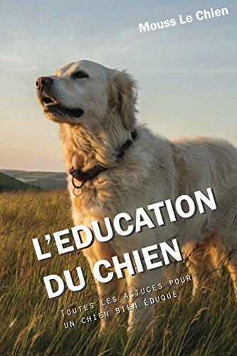L'EDUCATION DU CHIEN: Toutes les astuces pour un chien bien éduqué par Mouss Le Chien