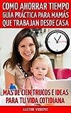 Como Ahorrar Tiempo: Guía Práctica para Mamás que Trabajan Desde Casa.: Como tener más tiempo cada día cuando trabajas desde tu hogar. Más de 100 trucos e ideas para tu vida cotidiana.