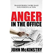 Anger in the Office: Transforming Work Rage Into Positive Action