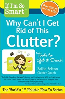 If I'm So Smart, Why Can't I Get Rid of this Clutter?: Tools to Get it Done! (If I'm So Smart Series Book 1) by [Felton, Sallie]