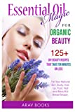 Essential Oil Magic For Organic Beauty: 125+ DIY Beauty Recipes That Take Ten Minutes or Less (For Your Natural Skin, Body, Hair, Lip, Foot, Nail & Beautiful Breast Shape)