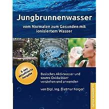 Jungbrunnenwasser: Vom Normalen zum Gesunden mit ionisiertem Wasser - basisches Aktivwasser und saures Oxidwasser verstehen und anwenden (DETOX KONZEPTE)