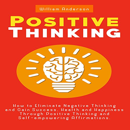 Positive Thinking: How to Eliminate Negative Thinking and Gain Success, Health and Happiness Through Positive Thinking and Self-Empowering Affirmations - William Anderson - Unabridged