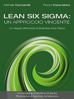 Lean Six Sigma: un approccio vincente. Un viaggio attraverso la Business Area Tissue di [Michele Ceccarelli, Rocco Imperatore]