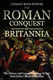 The Roman Conquest of Britannia: The History and Legacy of Roman Britain from Julius Caesar to Hadrian