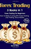 Forex Trading: 3 Books in 1 - Forex Trading For Beginners - How To Make A Living With Forex Trading, Day Trading, Stock Market (Forex Trading, Day Trading, Forex Trading For Beginners)