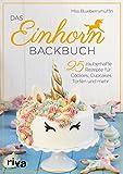 Das Einhorn-Backbuch: 25 zauberhafte Rezepte für