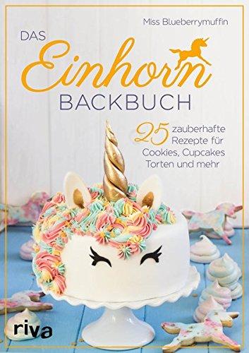 GeschenkIdeen.Haus - Das Einhorn-Backbuch: 25 zauberhafte Rezepte für Kuchen, Kekse und mehr