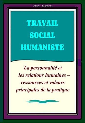 Travail Social Humaniste : La Personnalité et les Relations Humaines - Ressources et Valeurs Principales de la Pratique (Humanistic Social Work Project) par Petru Stefaroi