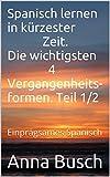 Spanisch lernen in kürzester Zeit.  Die wichtigsten 4 Vergangenheits- formen. Teil 1/2: Einprägsames Spanisch (Spanisch lernen in kürzester Zeit. Teil 1)