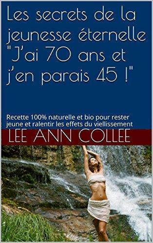 """Les secrets de la jeunesse éternelle  """"J'ai 70 ans et j'en parais 45 !"""": Recette 100% naturelle et bio pour rester jeune et ralentir les effets du viellissement"""