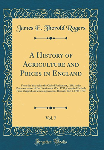 A History of Agriculture and Prices in England, Vol. 7: From the Year After the Oxford Parliament, 1259, to the Commencement of the Continental War, ... Records; Part I, 1708-1793 (Classic Reprint)