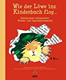 Wie der Löwe ins Kinderbuch flog ...: Geheimnisse erfolgreicher Kinder- und Jugendbuchmacher -