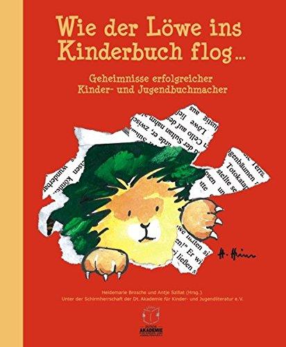 Wie der Löwe ins Kinderbuch flog ...: Geheimnisse erfolgreicher Kinder- und Jugendbuchmacher