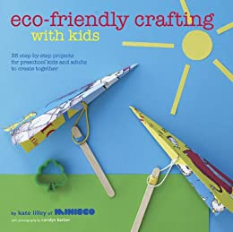 Eco-Friendly Crafting With Kids: 35 step-by-step projects for preschool kids and adults to create together par [Lilley, Kate]