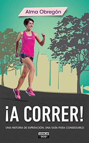 ¡A correr!: Una historia de superación, una guía para conseguirlo por Alma Obregón