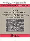 250 Jahre Jüdisches Krankenhaus Berlin: Seine zivilgesellschaftliche Rolle in Deutschland und Europa. internationaler Kongress 23.-24. Oktober 2006 (Gegen Verdrängen und Vergessen / Berichte)