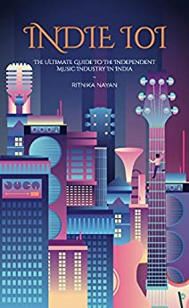 Indie 101: The Ultimate Guide to the Independent Music Industry in India by [Nayan, Ritnika]
