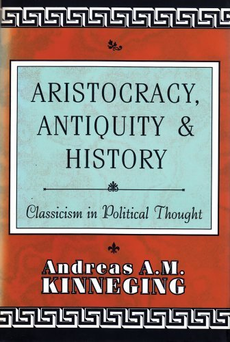 Aristocracy, Antiquity and History: Classicism in Political Thought by Andreas A. M. Kinneging (1997-01-01)