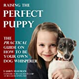 Raising the Perfect Puppy: The Practical Guide on How to be Your Own Dog Whisperer