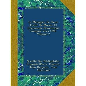 Le Ménagier De Paris: Traité De Morale Et D'économie Domestique Composé Vers 1393