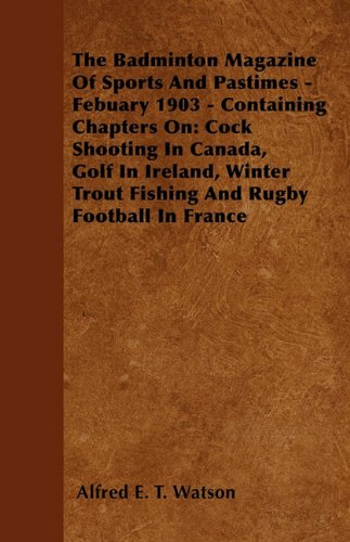 The Badminton Magazine of Sports and Pastimes - February 1903 - Containing Chapters On: Cock Shooting In Canada, Golf In Ireland, Winter Trout Fishing and Rugby Football In France