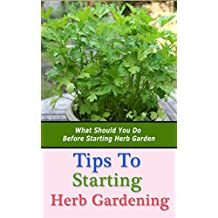 Tips to Starting Herb Gardening: What Should You Do Before Starting Herb Garden (English Edition)